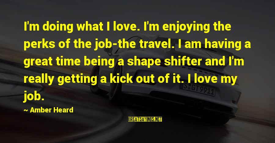 Job Perks Sayings By Amber Heard: I'm doing what I love. I'm enjoying the perks of the job-the travel. I am