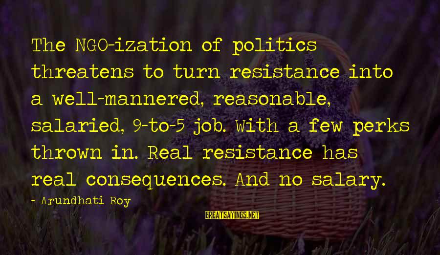 Job Perks Sayings By Arundhati Roy: The NGO-ization of politics threatens to turn resistance into a well-mannered, reasonable, salaried, 9-to-5 job.