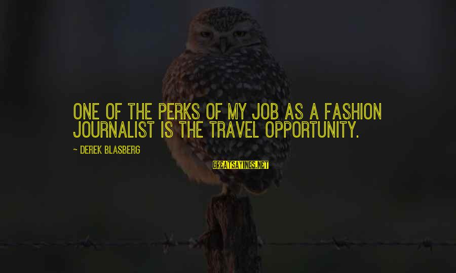 Job Perks Sayings By Derek Blasberg: One of the perks of my job as a fashion journalist is the travel opportunity.