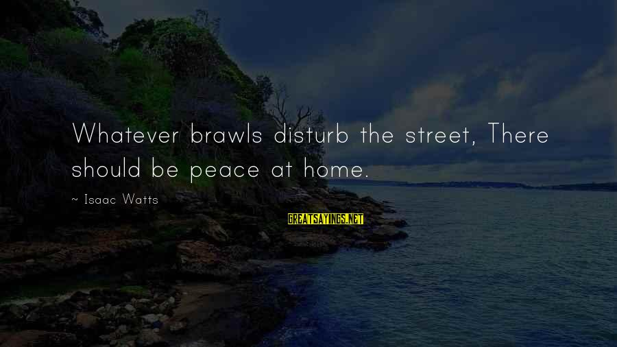 Job Perks Sayings By Isaac Watts: Whatever brawls disturb the street, There should be peace at home.