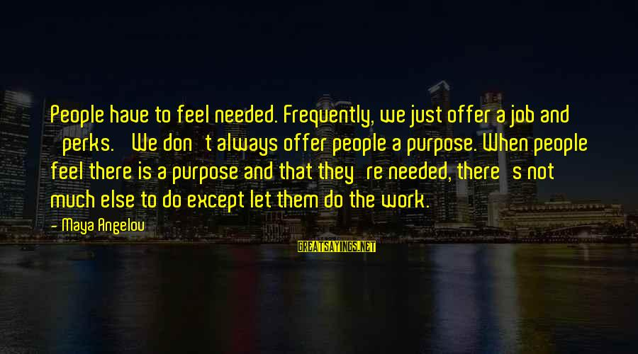 Job Perks Sayings By Maya Angelou: People have to feel needed. Frequently, we just offer a job and 'perks.' We don't