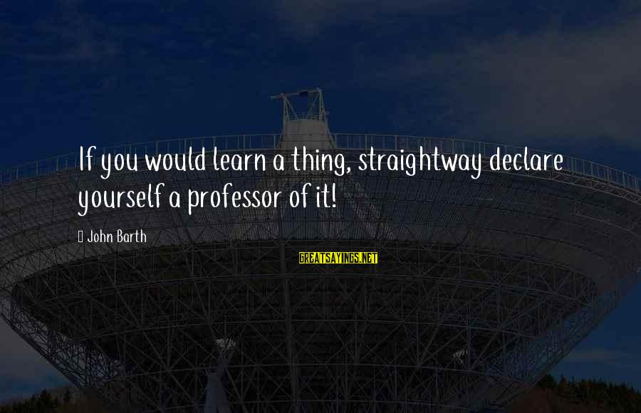 Jobbik Sayings By John Barth: If you would learn a thing, straightway declare yourself a professor of it!