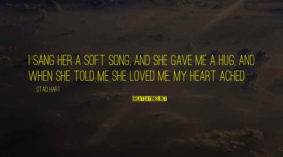 Jobbik Sayings By Staci Hart: I sang her a soft song, and she gave me a hug, and when she