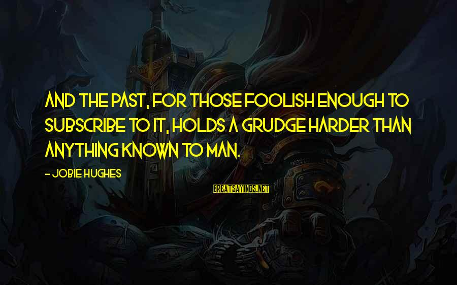 Jobie Hughes Sayings By Jobie Hughes: And the past, for those foolish enough to subscribe to it, holds a grudge harder