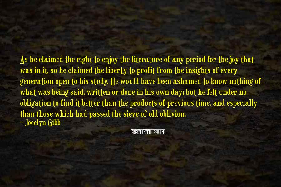 Jocelyn Gibb Sayings: As he claimed the right to enjoy the literature of any period for the joy