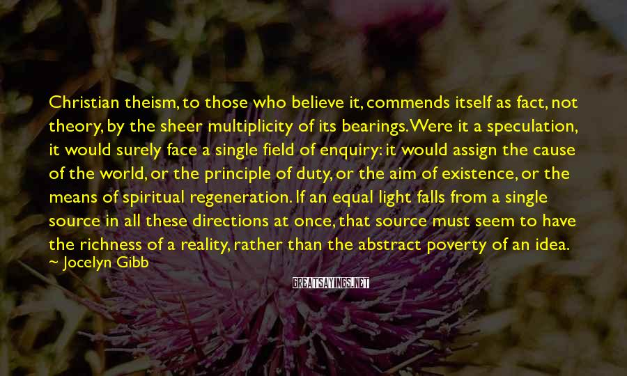 Jocelyn Gibb Sayings: Christian theism, to those who believe it, commends itself as fact, not theory, by the
