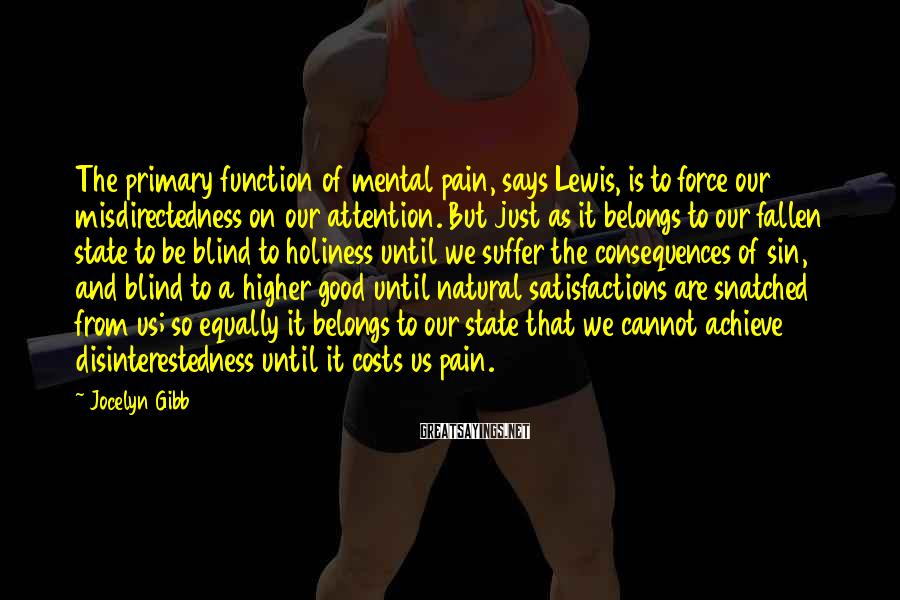 Jocelyn Gibb Sayings: The primary function of mental pain, says Lewis, is to force our misdirectedness on our