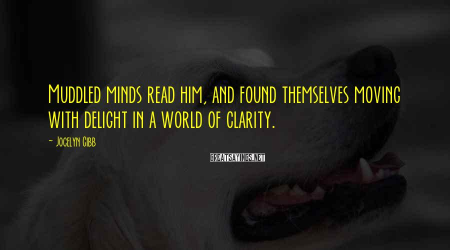 Jocelyn Gibb Sayings: Muddled minds read him, and found themselves moving with delight in a world of clarity.
