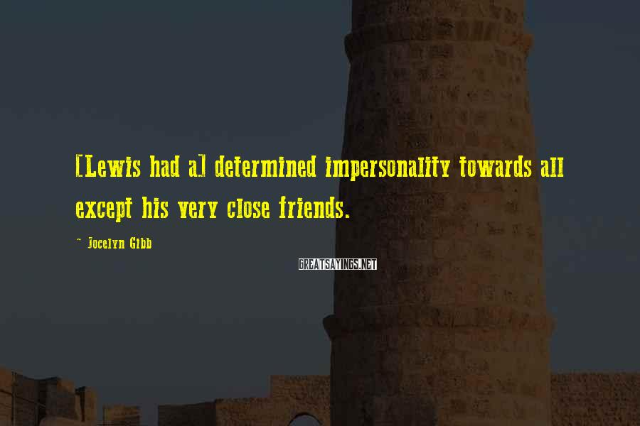 Jocelyn Gibb Sayings: [Lewis had a] determined impersonality towards all except his very close friends.