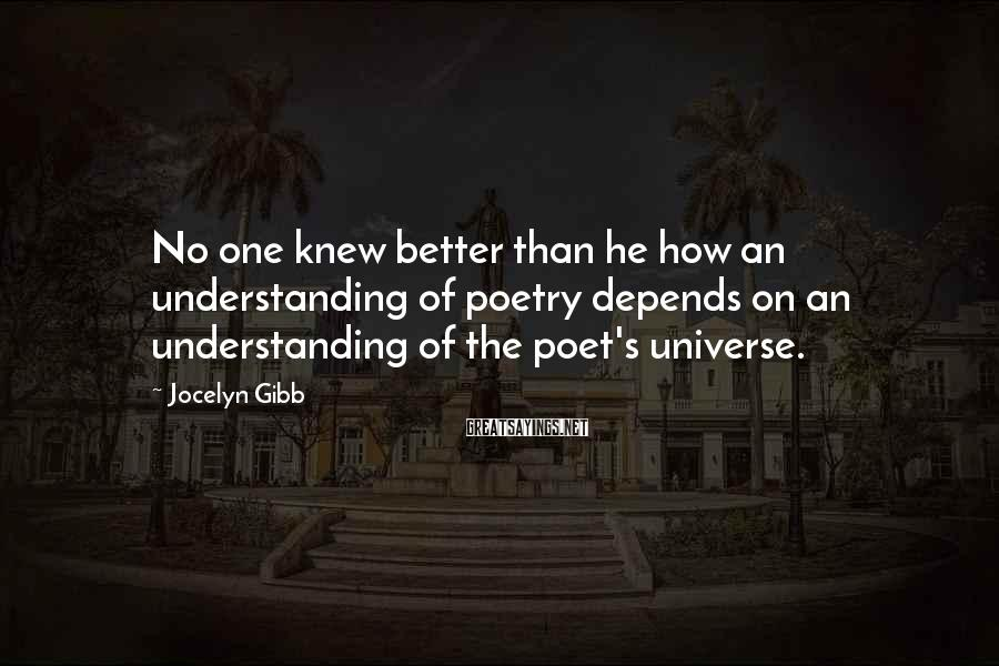 Jocelyn Gibb Sayings: No one knew better than he how an understanding of poetry depends on an understanding