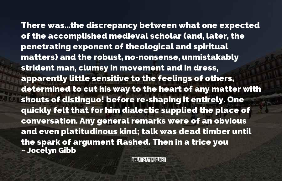 Jocelyn Gibb Sayings: There was...the discrepancy between what one expected of the accomplished medieval scholar (and, later, the