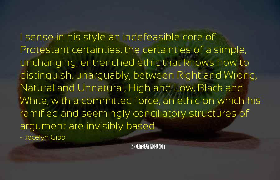 Jocelyn Gibb Sayings: I sense in his style an indefeasible core of Protestant certainties, the certainties of a