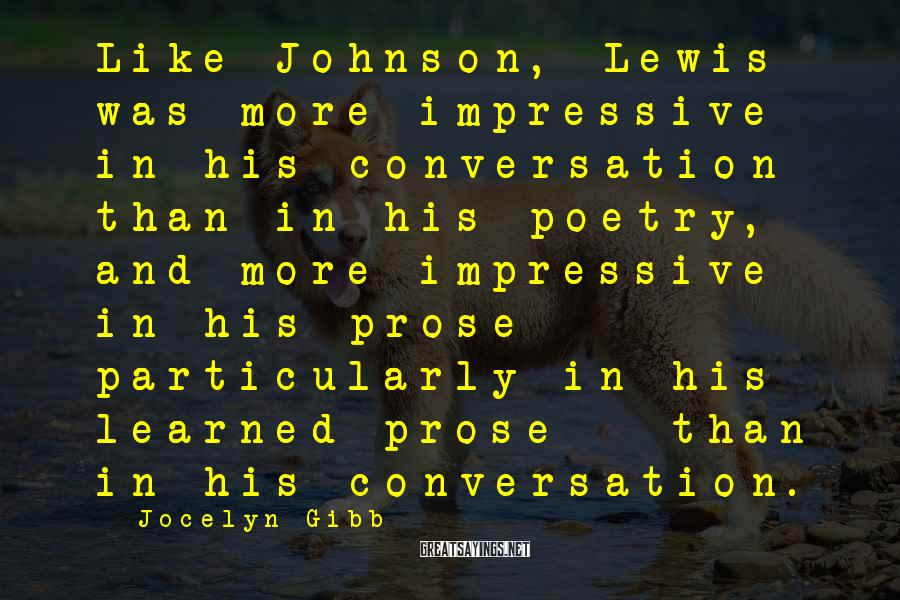 Jocelyn Gibb Sayings: Like Johnson, Lewis was more impressive in his conversation than in his poetry, and more