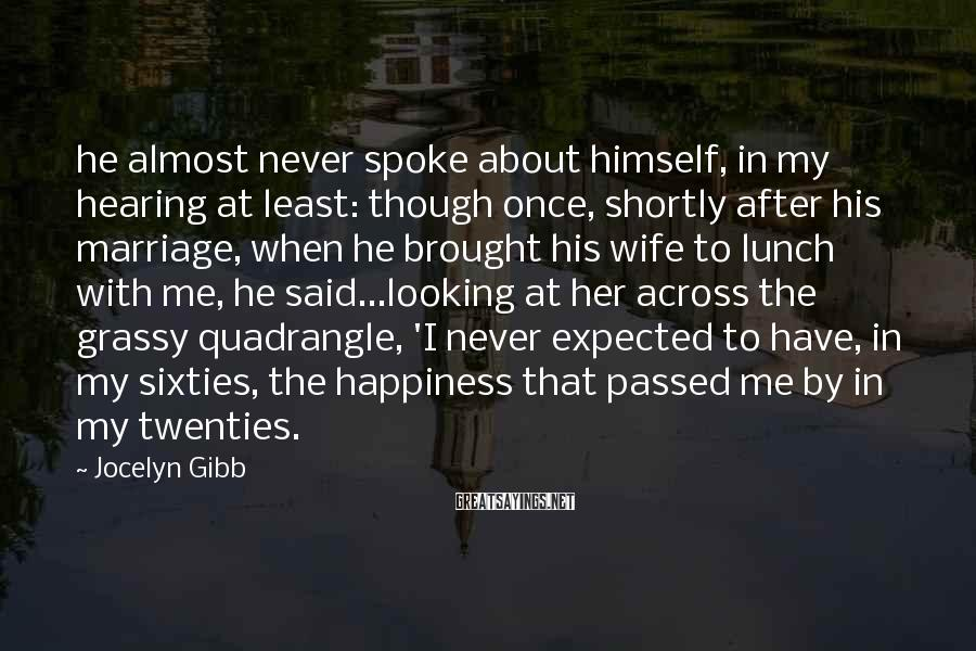 Jocelyn Gibb Sayings: he almost never spoke about himself, in my hearing at least: though once, shortly after