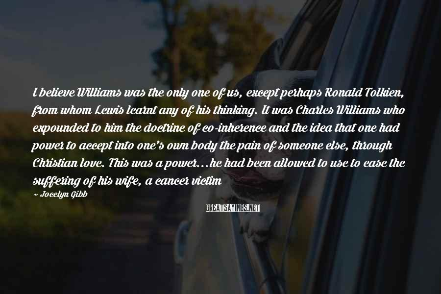Jocelyn Gibb Sayings: I believe Williams was the only one of us, except perhaps Ronald Tolkien, from whom