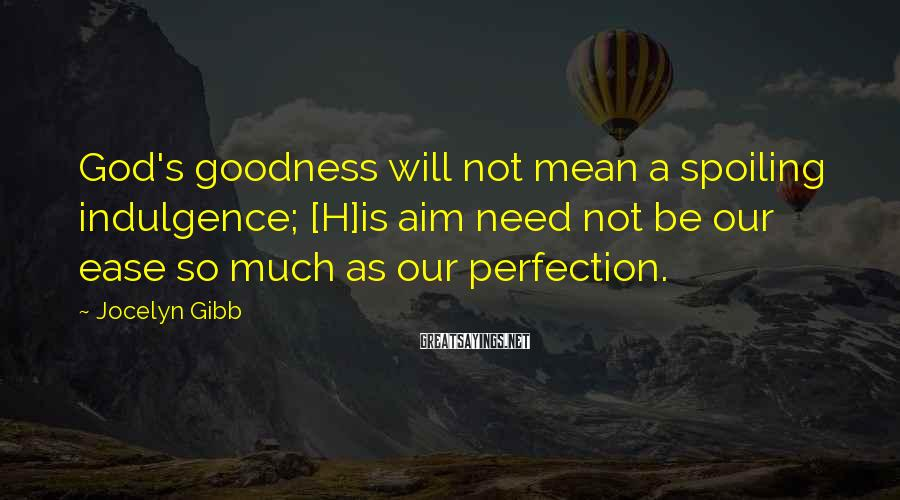 Jocelyn Gibb Sayings: God's goodness will not mean a spoiling indulgence; [H]is aim need not be our ease