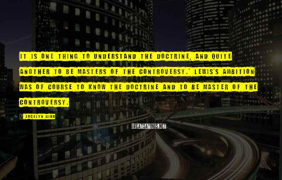 Jocelyn Gibb Sayings: It is one thing to understand the doctrine, and quite another to be masters of