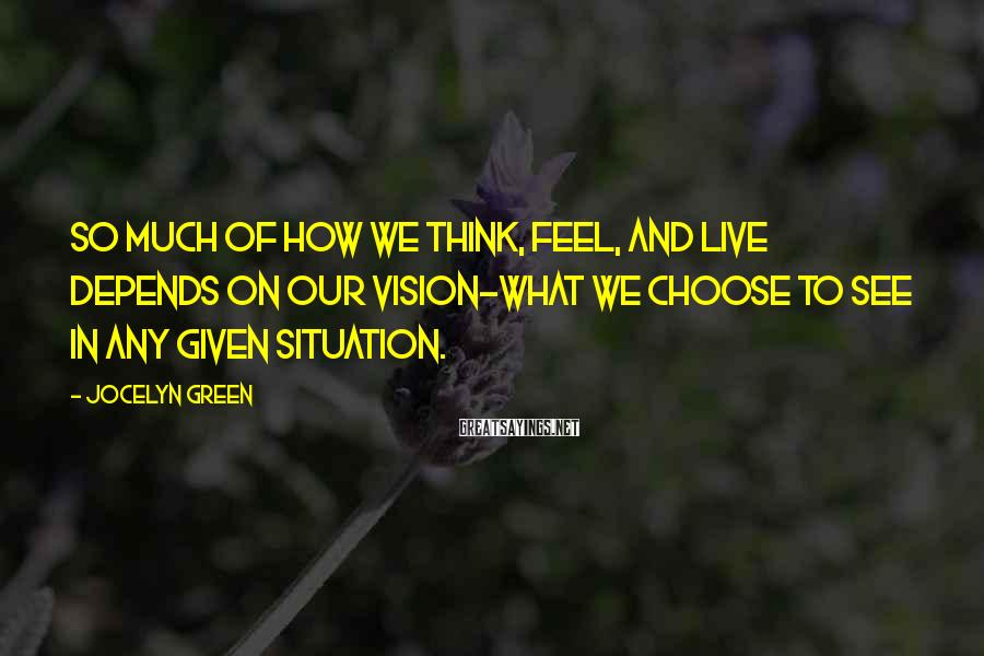 Jocelyn Green Sayings: So much of how we think, feel, and live depends on our vision-what we choose