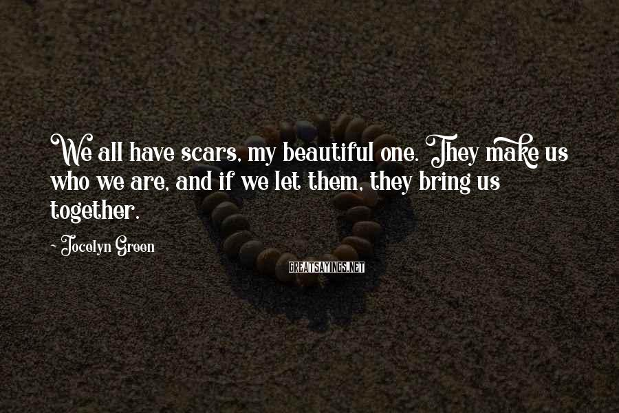 Jocelyn Green Sayings: We all have scars, my beautiful one. They make us who we are, and if