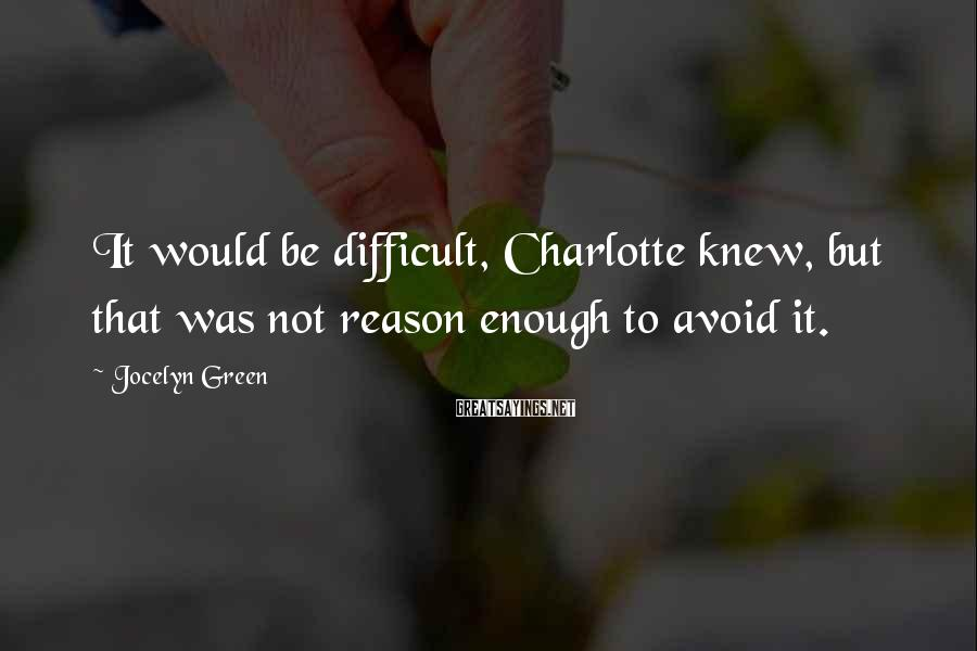 Jocelyn Green Sayings: It would be difficult, Charlotte knew, but that was not reason enough to avoid it.