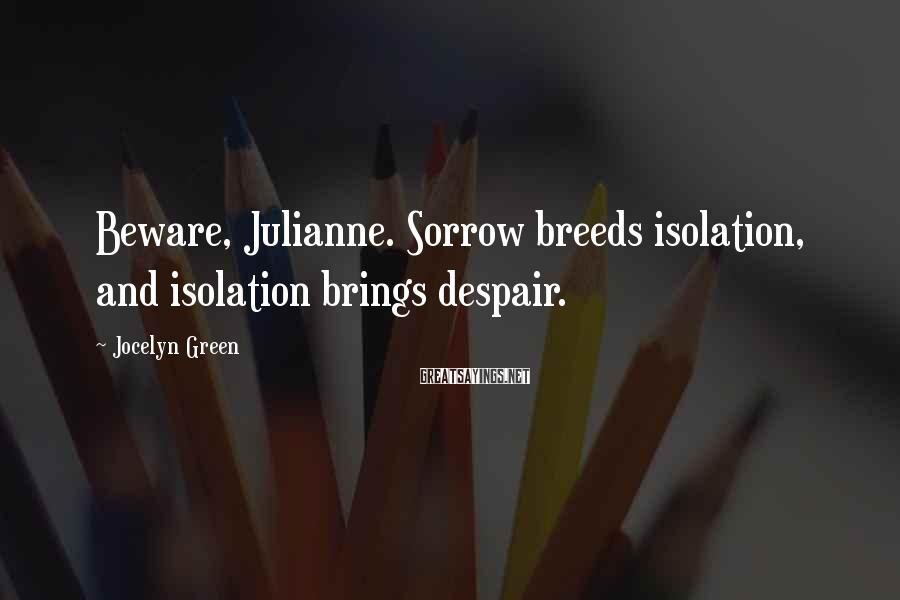 Jocelyn Green Sayings: Beware, Julianne. Sorrow breeds isolation, and isolation brings despair.