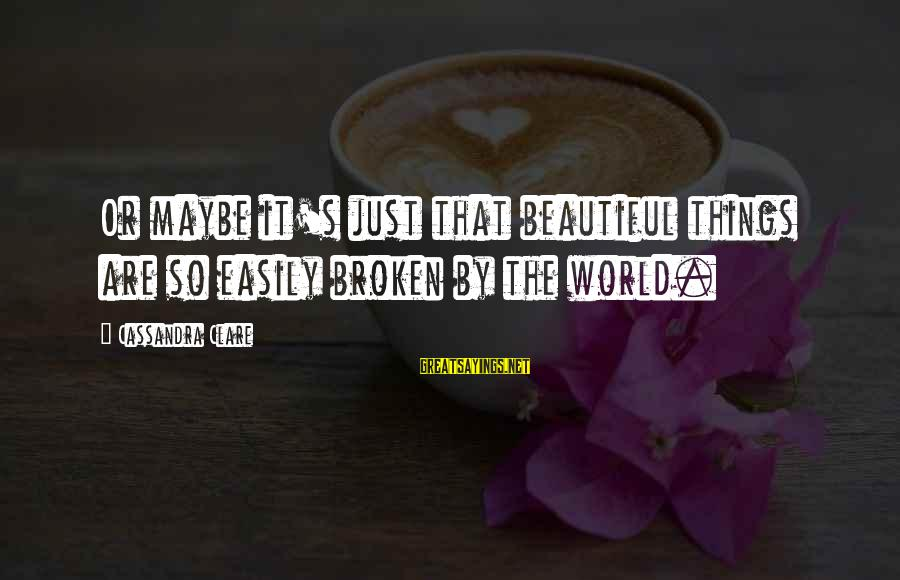 Jocelyn's Sayings By Cassandra Clare: Or maybe it's just that beautiful things are so easily broken by the world.