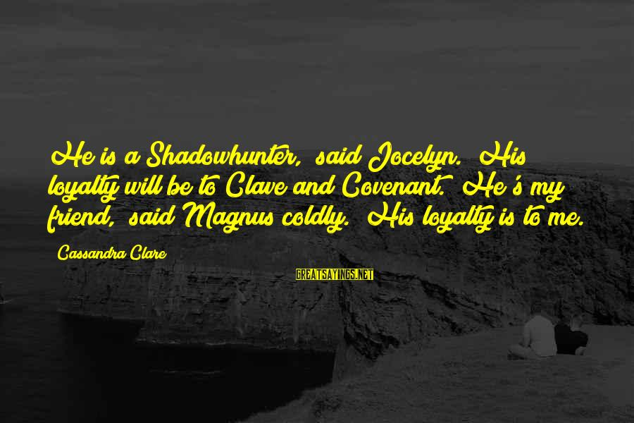 """Jocelyn's Sayings By Cassandra Clare: He is a Shadowhunter,"""" said Jocelyn. """"His loyalty will be to Clave and Covenant.""""""""He's my"""