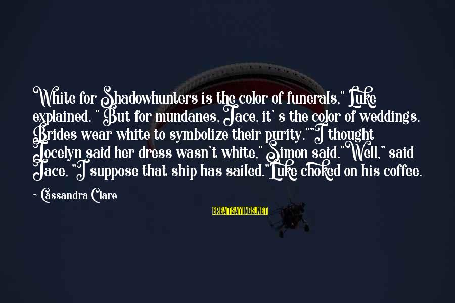 """Jocelyn's Sayings By Cassandra Clare: White for Shadowhunters is the color of funerals,"""" Luke explained. """" But for mundanes, Jace,"""