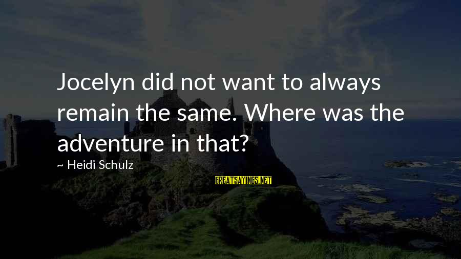 Jocelyn's Sayings By Heidi Schulz: Jocelyn did not want to always remain the same. Where was the adventure in that?