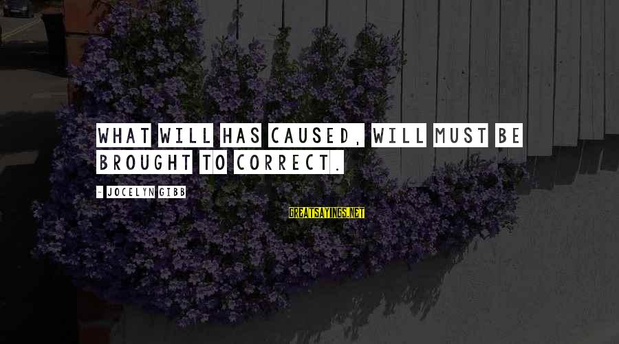 Jocelyn's Sayings By Jocelyn Gibb: What will has caused, will must be brought to correct.