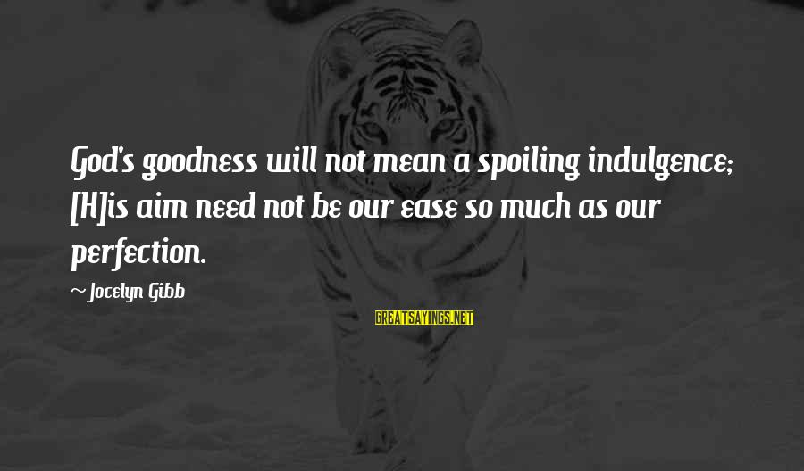 Jocelyn's Sayings By Jocelyn Gibb: God's goodness will not mean a spoiling indulgence; [H]is aim need not be our ease