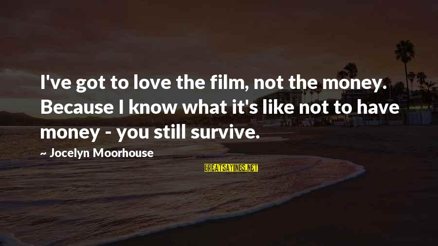 Jocelyn's Sayings By Jocelyn Moorhouse: I've got to love the film, not the money. Because I know what it's like