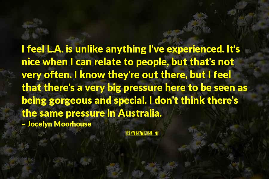 Jocelyn's Sayings By Jocelyn Moorhouse: I feel L.A. is unlike anything I've experienced. It's nice when I can relate to