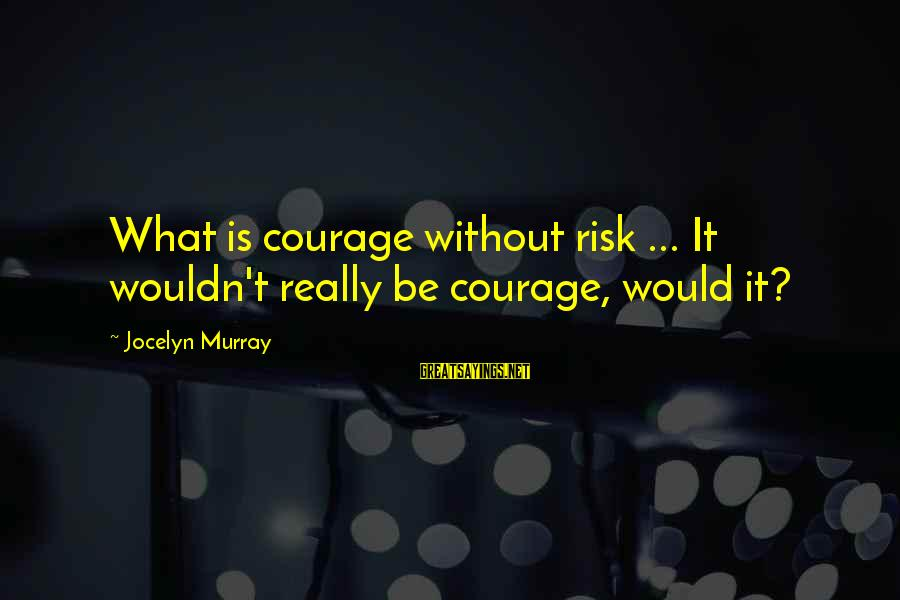 Jocelyn's Sayings By Jocelyn Murray: What is courage without risk ... It wouldn't really be courage, would it?