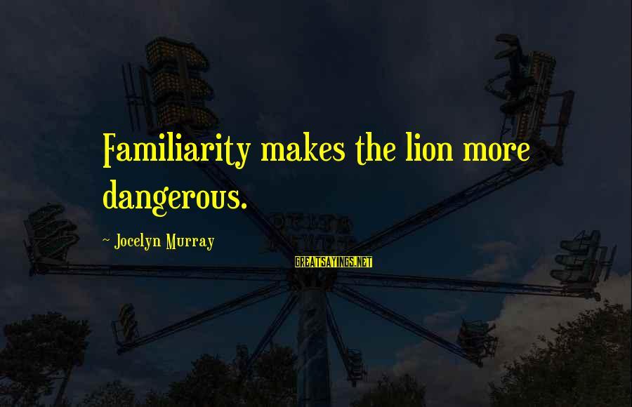 Jocelyn's Sayings By Jocelyn Murray: Familiarity makes the lion more dangerous.
