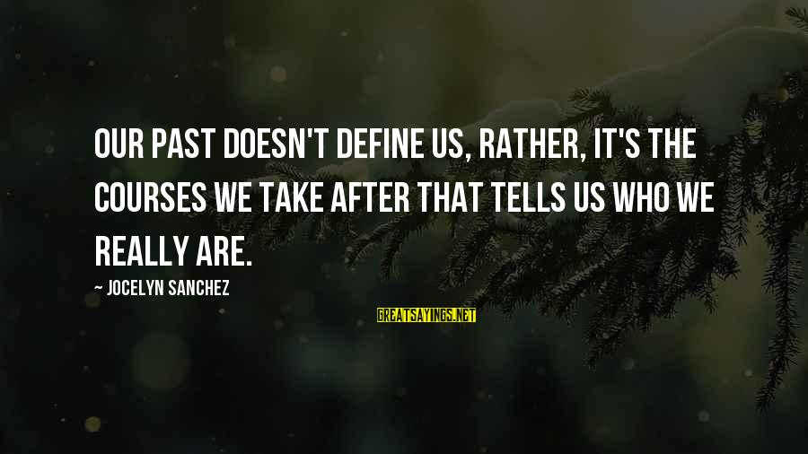 Jocelyn's Sayings By Jocelyn Sanchez: Our past doesn't define us, rather, it's the courses we take after that tells us