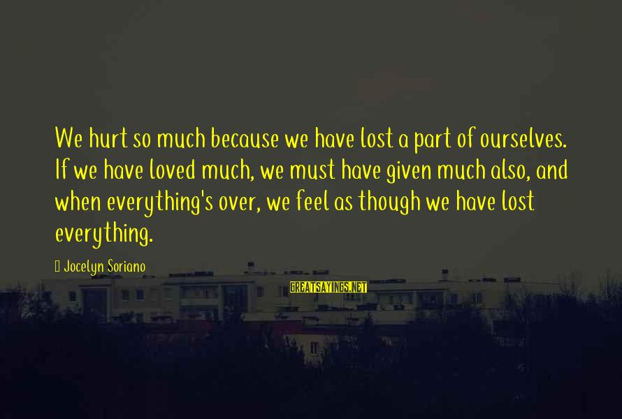 Jocelyn's Sayings By Jocelyn Soriano: We hurt so much because we have lost a part of ourselves. If we have