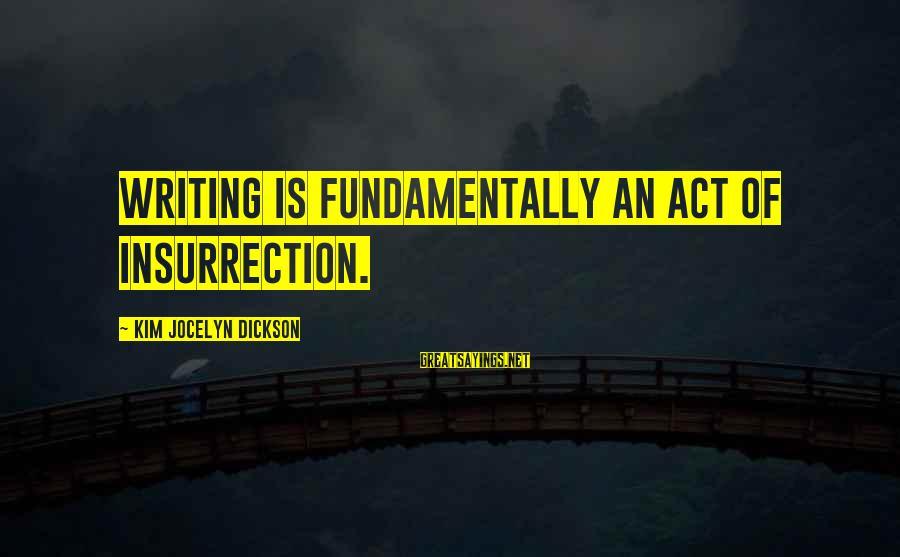 Jocelyn's Sayings By Kim Jocelyn Dickson: Writing is fundamentally an act of insurrection.