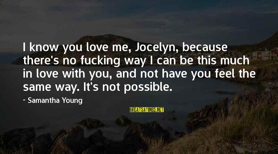 Jocelyn's Sayings By Samantha Young: I know you love me, Jocelyn, because there's no fucking way I can be this