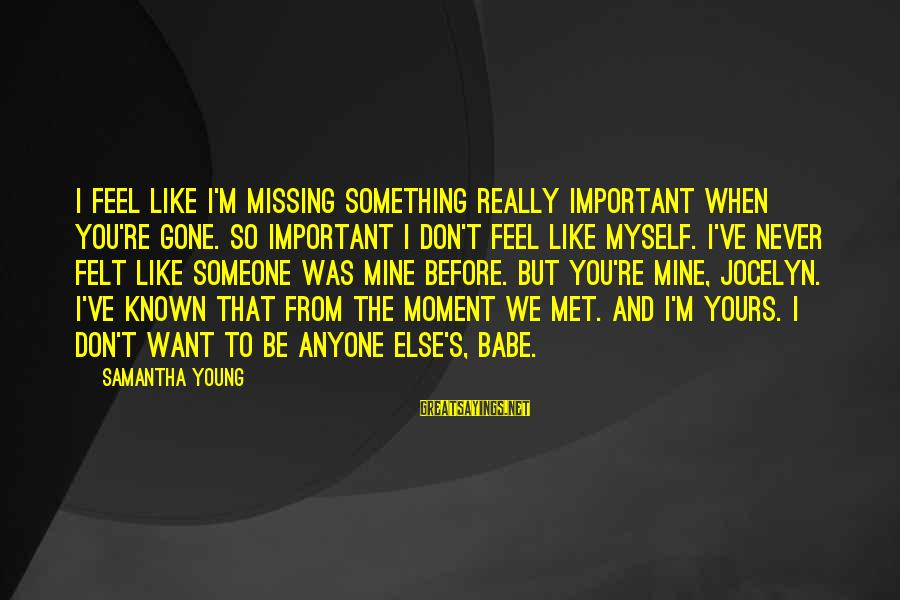 Jocelyn's Sayings By Samantha Young: I feel like I'm missing something really important when you're gone. So important I don't