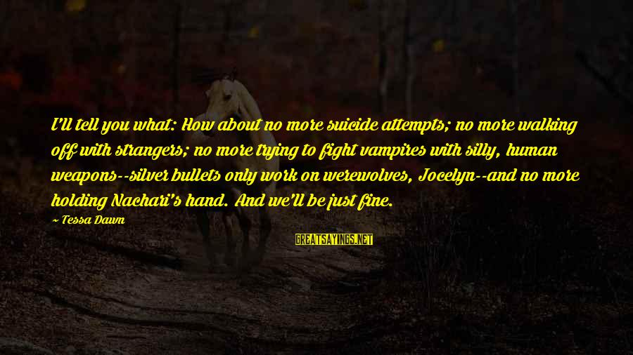 Jocelyn's Sayings By Tessa Dawn: I'll tell you what: How about no more suicide attempts; no more walking off with