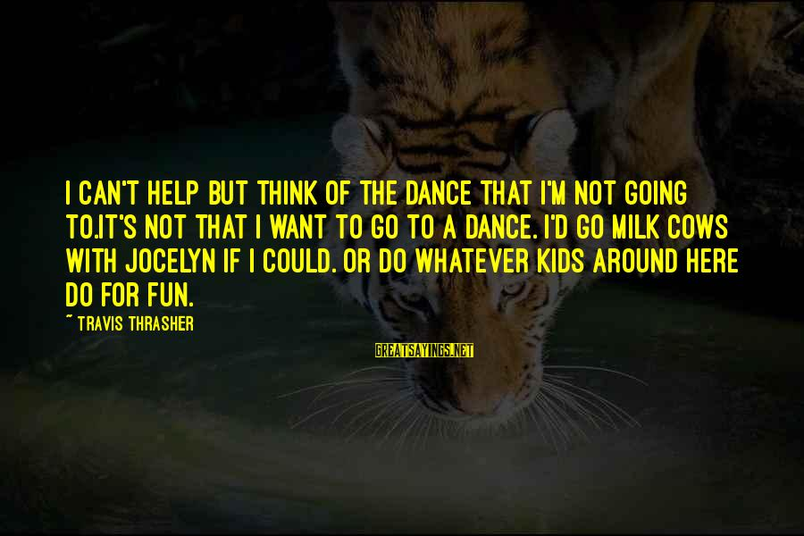Jocelyn's Sayings By Travis Thrasher: I can't help but think of the dance that I'm not going to.It's not that