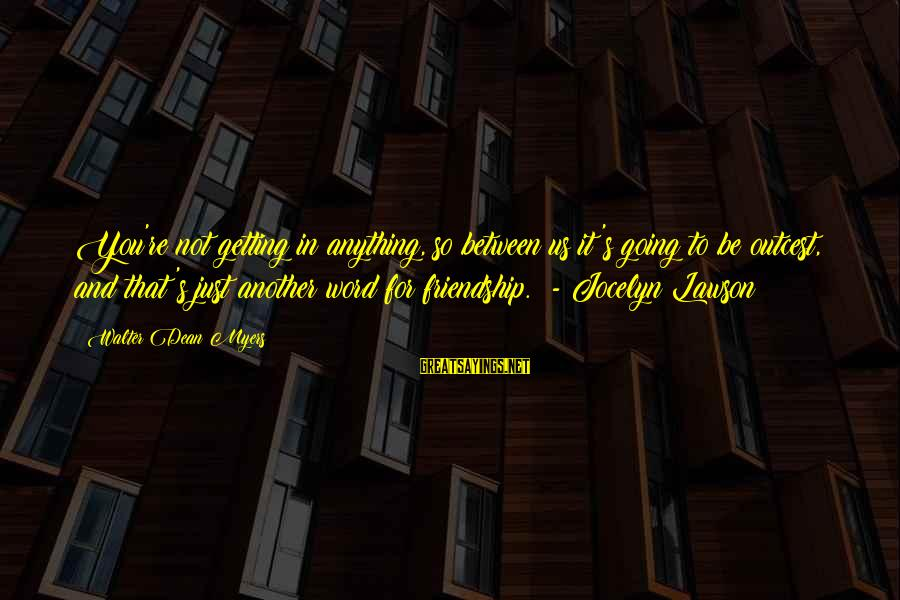 Jocelyn's Sayings By Walter Dean Myers: You're not getting in anything, so between us it's going to be outcest, and that's