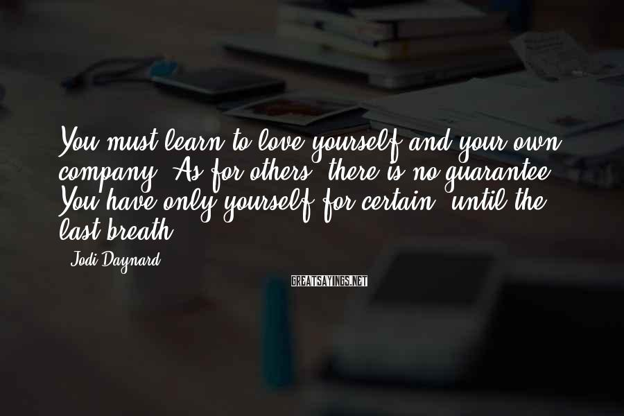 Jodi Daynard Sayings: You must learn to love yourself and your own company. As for others, there is