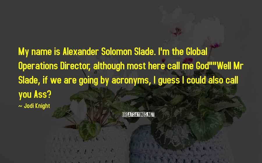 Jodi Knight Sayings: My name is Alexander Solomon Slade. I'm the Global Operations Director, although most here call