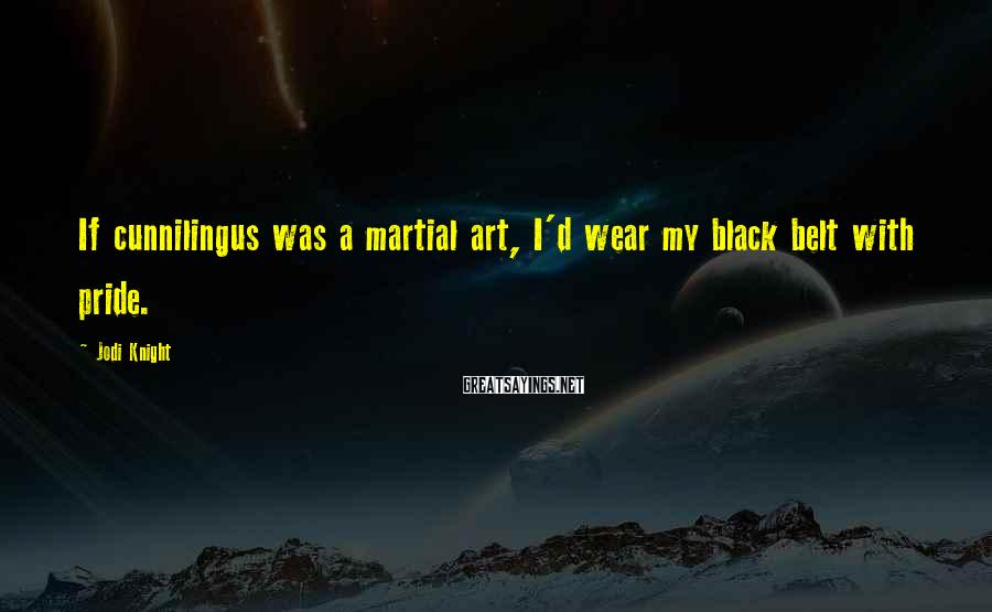Jodi Knight Sayings: If cunnilingus was a martial art, I'd wear my black belt with pride.