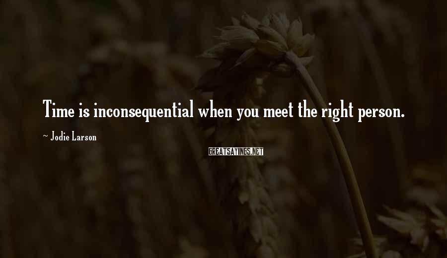 Jodie Larson Sayings: Time is inconsequential when you meet the right person.