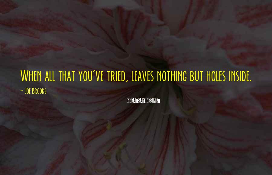 Joe Brooks Sayings: When all that you've tried, leaves nothing but holes inside.