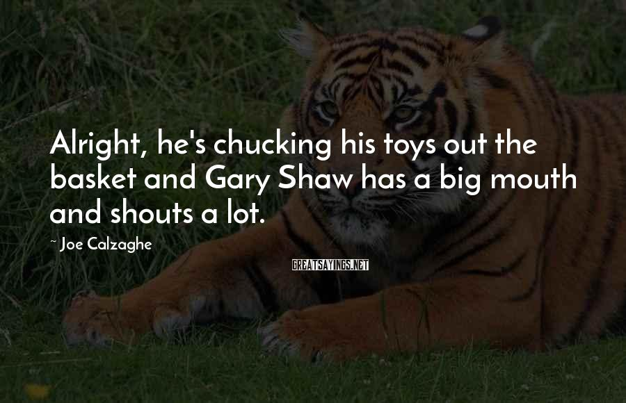 Joe Calzaghe Sayings: Alright, he's chucking his toys out the basket and Gary Shaw has a big mouth