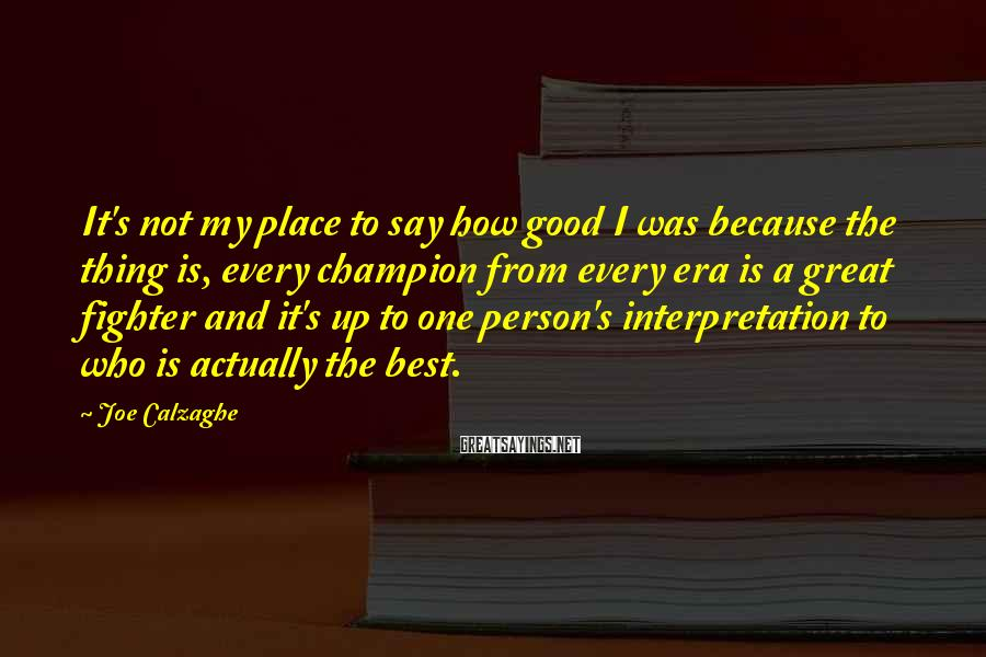 Joe Calzaghe Sayings: It's not my place to say how good I was because the thing is, every